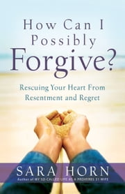How Can I Possibly Forgive? - Rescuing Your Heart from Resentment and Regret ebook by Sara Horn