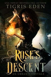 Rose's Descent - An Urban Fairytale ebook by Tigris Eden