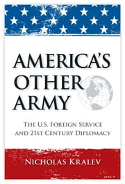 America's Other Army - The U.S. Foreign Service and 21st Century Diplomacy ebook by Nicholas Kralev