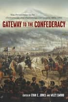 Gateway to the Confederacy - New Perspectives on the Chickamauga and Chattanooga Campaigns, 1862-1863 ebook by Evan C. Jones, Wiley Sword, Russell S. Bonds,...