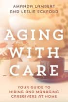 Aging with Care - Your Guide to Hiring and Managing Caregivers at Home ebook by Amanda Lambert, Leslie Eckford