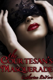 The Courtesan's Masquerade: A Tale of Erotic Intrigue ebook by Catherine DeVore