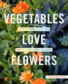 Vegetables Love Flowers - Companion Planting for Beauty and Bounty ebook by Lisa Mason Ziegler