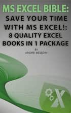 MS Excel Bible: Save Your Time With MS Excel! - 8 Quality Excel Books in 1 Package ebook by Andrei Besedin