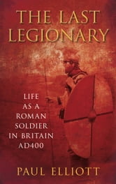 Last Legionary - Life as a Roman Soldier in Britain AD400 ebook by Paul Elliott