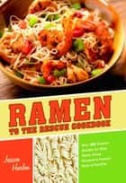 Ramen to the Rescue Cookbook - 120 Creative Recipes for Easy Meals Using Everyone's Favorite Pack of Noodles ebook by Jessica Harlan