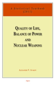 Quality of Life, Balance of Power, and Nuclear Weapons (2011) - A Statistical Yearbook for Statesmen and Citizens ebook by Alexander V.  Avakov