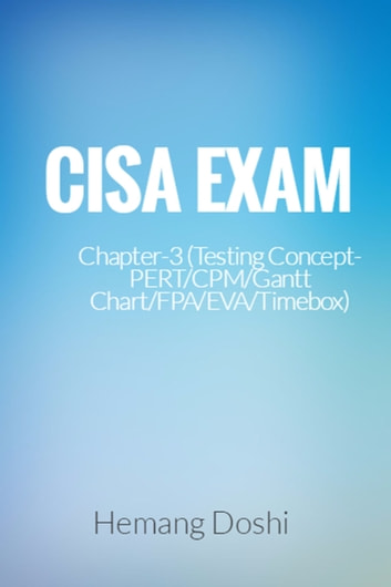 CISA Exam-Testing Concept-PERT/CPM/Gantt Chart/FPA/EVA/Timebox (Chapter-3) ebook by Hemang Doshi