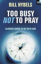 Too busy not to pray - Slowing down to be with God ebook by Bill Hybels
