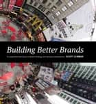 Building Better Brands - A Comprehensive Guide to Brand Strategy and Identity Development ebook by Scott Lerman