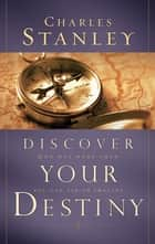 Discover Your Destiny - God Has More Than You Can Ask or Imagine ebook by Charles Stanley