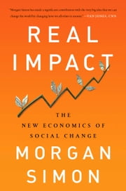 Real Impact - The New Economics of Social Change ebook by Morgan Simon
