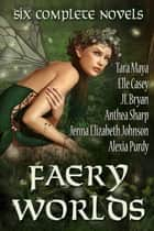 Faery Worlds - Six Complete Novels ebook by Elle Casey,Anthea Sharp,Alexia Purdy,Jenna Elizabeth Johnson,JL Bryan,Tara Maya