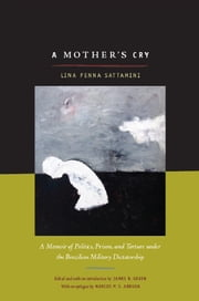 A Mother's Cry - A Memoir of Politics, Prison, and Torture under the Brazilian Military Dictatorship ebook by Lina Sattamini,Rex P. Nielson,Marcos  P. S. Arruda,James Green