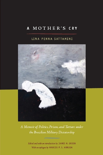 A Mother's Cry - A Memoir of Politics, Prison, and Torture under the Brazilian Military Dictatorship ebook by Lina Sattamini,Marcos P. S. Arruda