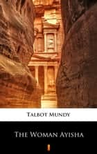 The Woman Ayisha ebook by Talbot Mundy