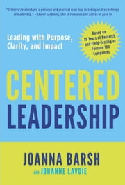 Centered Leadership - Leading with Purpose, Clarity, and Impact ebook by Joanna Barsh,Johanne Lavoie