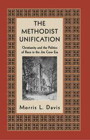 The Methodist Unification - Christianity and the Politics of Race in the Jim Crow Era ebook by Morris L. Davis