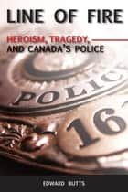 Line of Fire - Heroism, Tragedy, and Canada's Police ebook by Edward Butts