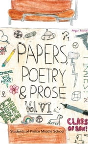Paper, Poetry & Prose Volume VI - An Anthology of Eighth Grade Writing ebook by Students of Pierce Middle School