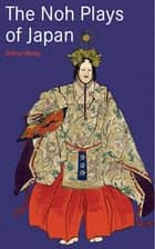 Noh Plays of Japan ebook by Arthur Waley