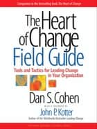 The Heart of Change Field Guide - Tools And Tactics for Leading Change in Your Organization ebook by Dan S. Cohen, John P. Kotter