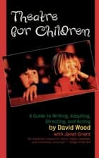 Theatre for Children - A Guide to Writing, Adapting, Directing, and Acting ebook by David Wood, Janet Grant
