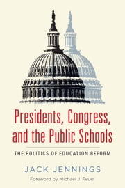 Presidents, Congress, and the Public Schools - The Politics of Education Reform ebook by Jack Jennings,Michael J. Feuer