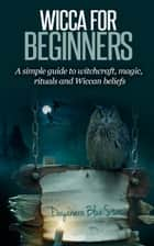 Wicca for Beginners: A Simple Guide to Witchcraft, Magic, Rituals, and Wiccan Beliefs ebook by Dayanara Blue Star