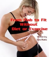 From Flab to Fit Without Diet or Exercise ebook by Sara Marks