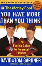 The Motley Fool You Have More Than You Think - The Foolish Guide to Personal Finance ebook by David Gardner, Tom Gardner