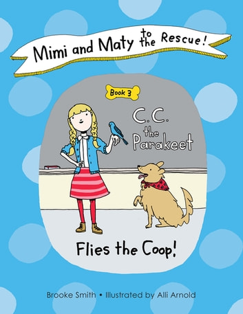 Mimi and Maty to the Rescue! - Book 3: C. C. the Parakeet Flies the Coop! ebook by Brooke Smith