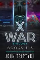 X WAR Trilogy - Books 1-3: Infiltration, Incursion, Infestation ebook by John Triptych