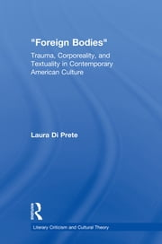 Foreign Bodies - Trauma, Corporeality, and Textuality in Contemporary American Culture ebook by Laura Di Prete
