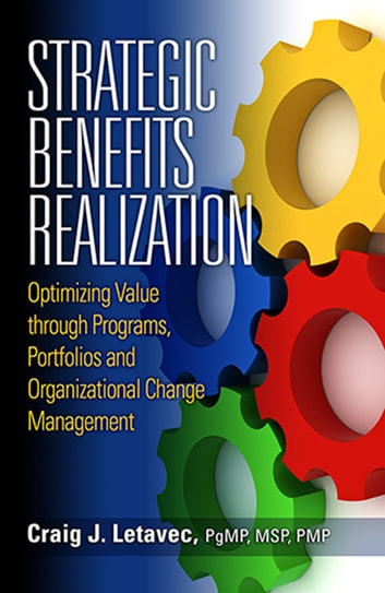 Strategic Benefits Realization - Optimizing Value through Programs, Portfolios and Organizational Change Management ebook by Craig J. Letavec