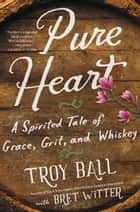 Pure Heart - A Spirited Tale of Grace, Grit, and Whiskey ebook by Troylyn Ball, Bret Witter