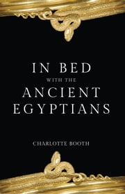 In Bed with the Ancient Egyptians ebook by Charlotte Booth