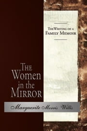 The Women in the Mirror - The Writing of a Family Memoir ebook by Marguerite Morris Willis