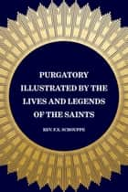 Purgatory Illustrated by the Lives and Legends of the Saints ebook by Rev. F.X. Schouppe
