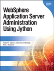 WebSphere Application Server Administration Using Jython ebook by Robert A. Gibson,Arthur Kevin McGrath,Noel J. Bergman