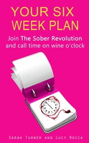 Your Six Week Plan - Join The Sober Revolution and Call Time on Wine o'clock ebook by Lucy Rocca