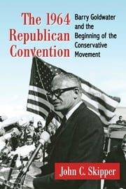 The 1964 Republican Convention - Barry Goldwater and the Beginning of the Conservative Movement ebook by John C. Skipper