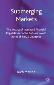 Submerging Markets - The Impact of Increased Financial Regulations on the Future Growth Rates of BRICS Countries ebook by Rich Marino