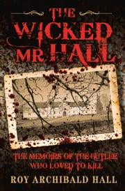 The Wicked Mr Hall - The Memoirs of the Butler Who Loved to Kill ebook by Roy Archibald  Hall