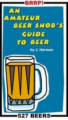 An Amateur Beer Snob's Guide to Beer ebook by J Harmon