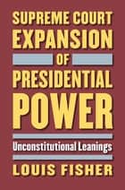 Supreme Court Expansion of Presidential Power - Unconstitutional Leanings ebook by Louis Fisher