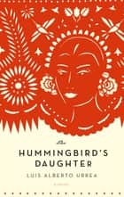 The Hummingbird's Daughter - A Novel ebook by Luis Alberto Urrea