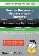 How to Become a Hydro-sprayer Operator - How to Become a Hydro-sprayer Operator ebook by Mechelle Stamper