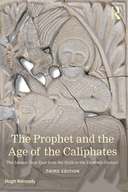 The Prophet and the Age of the Caliphates - The Islamic Near East from the Sixth to the Eleventh Century ebook by Hugh Kennedy