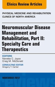 Neuromuscular Disease Management and Rehabilitation, Part II: Specialty Care and Therapeutics, an Issue of Physical Medicine and Rehabilitation Clinics, ebook by Nanette C. Joyce,Craig M. McDonald